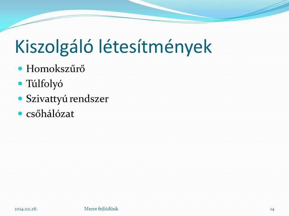 Kiszolgáló létesítmények  Homokszűrő  Túlfolyó  Szivattyú rendszer  csőhálózat 2014.02.26.14Merre fejlődünk