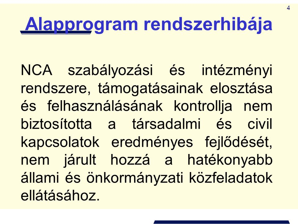 4 Alapprogram rendszerhibája NCA szabályozási és intézményi rendszere, támogatásainak elosztása és felhasználásának kontrollja nem biztosította a társadalmi és civil kapcsolatok eredményes fejlődését, nem járult hozzá a hatékonyabb állami és önkormányzati közfeladatok ellátásához.