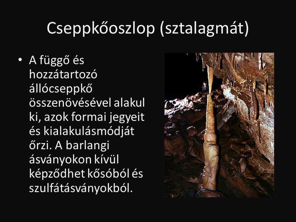 Cseppkőoszlop (sztalagmát) • A függő és hozzátartozó állócseppkő összenövésével alakul ki, azok formai jegyeit és kialakulásmódját őrzi. A barlangi ás
