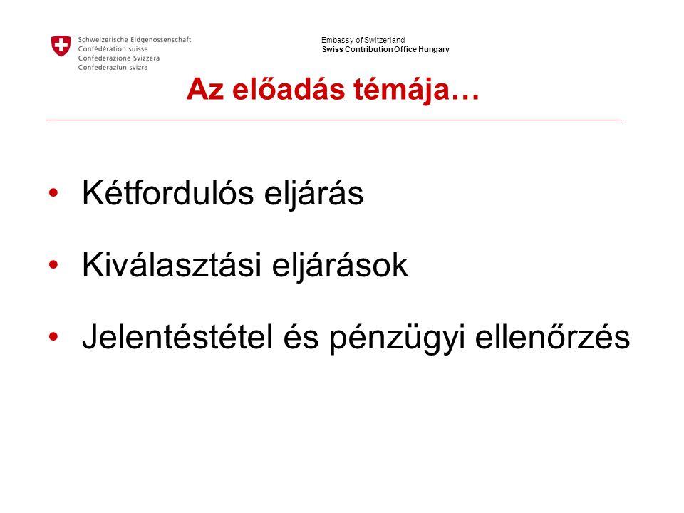 Embassy of Switzerland Swiss Contribution Office Hungary •Kétfordulós eljárás •Kiválasztási eljárások •Jelentéstétel és pénzügyi ellenőrzés Az előadás témája…