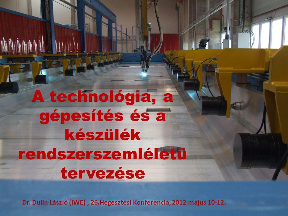 A technológia, a gépesítés és a készülék rendszerszemléletű tervezése Dr. Dulin László (IWE), 26.Hegesztési Konferencia, 2012 május 10-12.