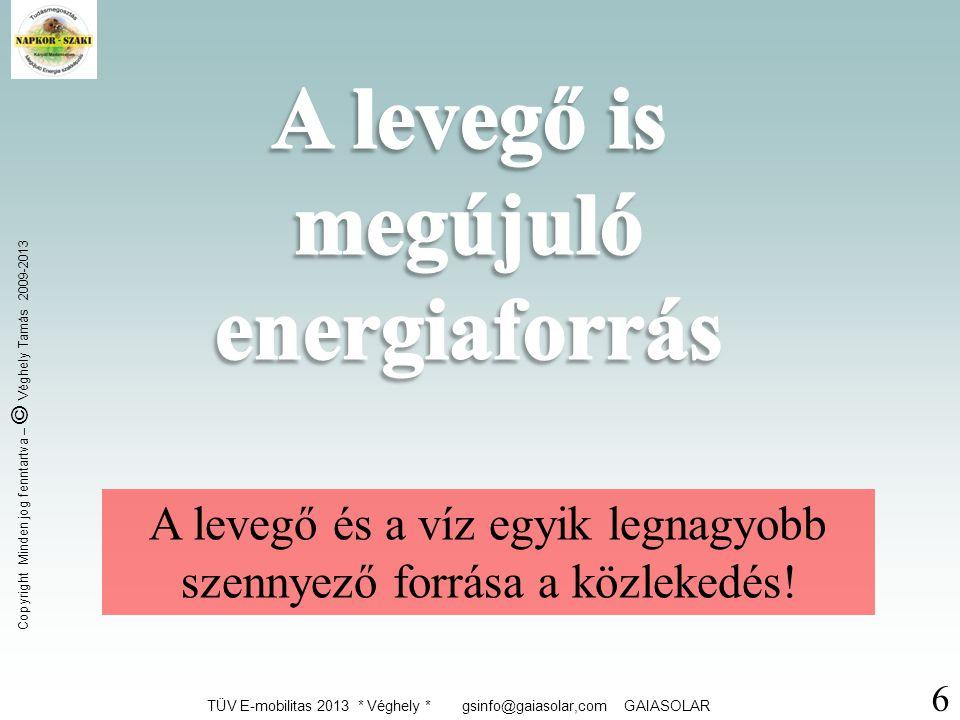 TÜV E-mobilitas 2013 * Véghely * gsinfo@gaiasolar,com GAIASOLAR Copyright Minden jog fenntartva – © Véghely Tamás 2009-2013 6 A levegő és a víz egyik legnagyobb szennyező forrása a közlekedés!