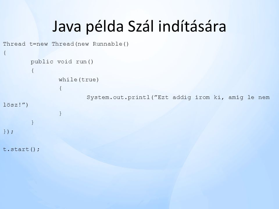 "Java példa Szál indítására Thread t=new Thread(new Runnable() { public void run() { while(true) { System.out.printl(""Ezt addig írom ki, amíg le nem lö"