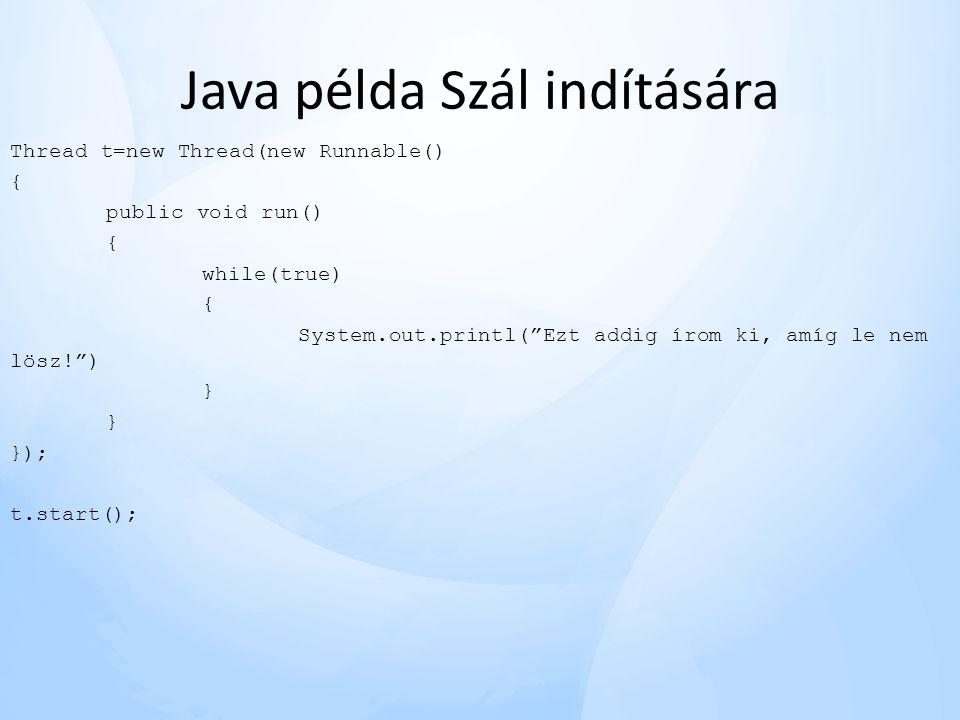 Java példa Szál indítására Thread t=new Thread(new Runnable() { public void run() { while(true) { System.out.printl( Ezt addig írom ki, amíg le nem lösz! ) } }); t.start();