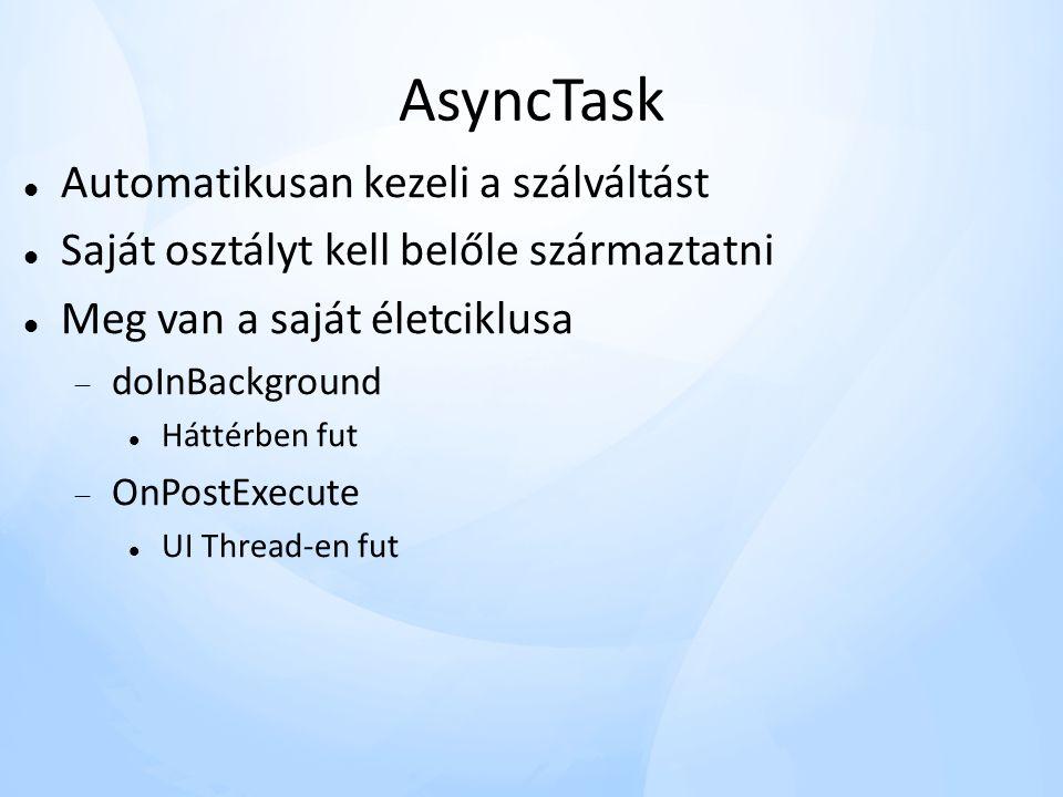 AsyncTask  Automatikusan kezeli a szálváltást  Saját osztályt kell belőle származtatni  Meg van a saját életciklusa  doInBackground  Háttérben fut  OnPostExecute  UI Thread-en fut