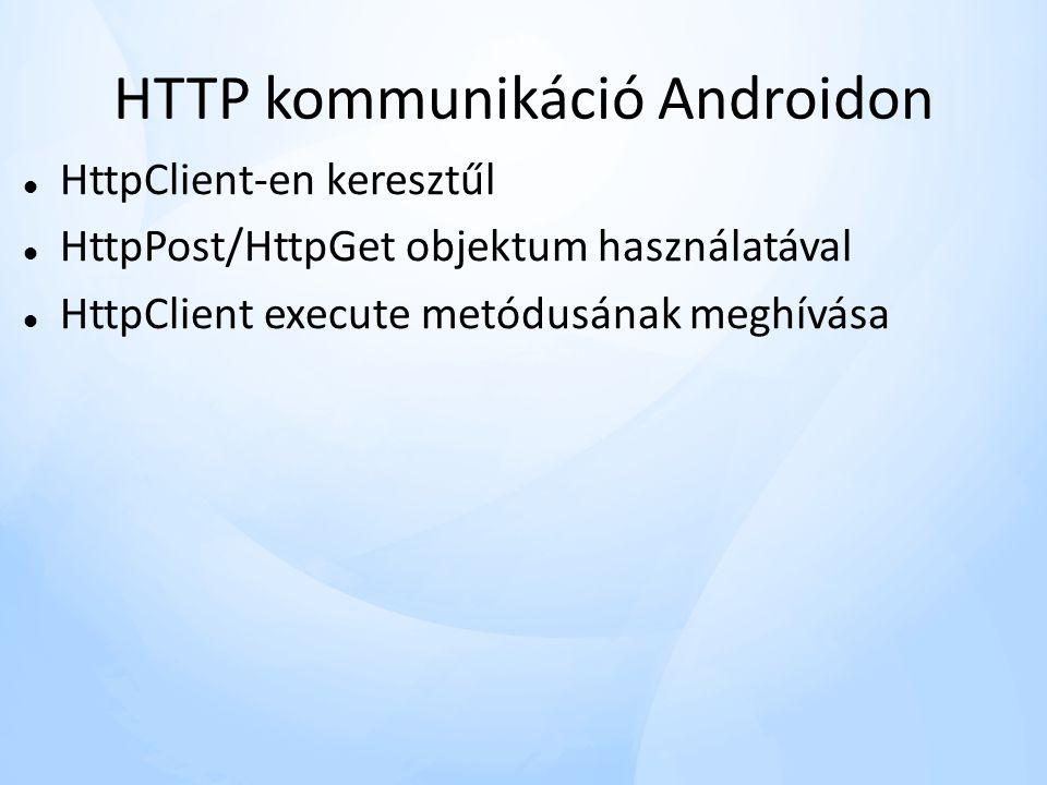 HTTP kommunikáció Androidon  HttpClient-en keresztűl  HttpPost/HttpGet objektum használatával  HttpClient execute metódusának meghívása