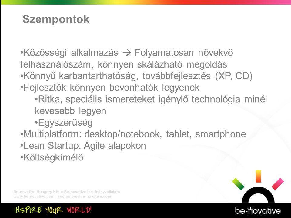 Szempontok •Közösségi alkalmazás  Folyamatosan növekvő felhasználószám, könnyen skálázható megoldás •Könnyű karbantarthatóság, továbbfejlesztés (XP, CD) •Fejlesztők könnyen bevonhatók legyenek •Ritka, speciális ismereteket igénylő technológia minél kevesebb legyen •Egyszerűség •Multiplatform: desktop/notebook, tablet, smartphone •Lean Startup, Agile alapokon •Költségkímélő
