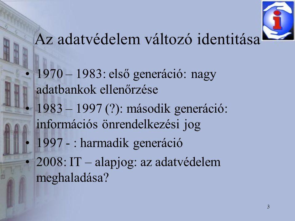 3 Az adatvédelem változó identitása •1970 – 1983: első generáció: nagy adatbankok ellenőrzése •1983 – 1997 ( ): második generáció: információs önrendelkezési jog •1997 - : harmadik generáció •2008: IT – alapjog: az adatvédelem meghaladása