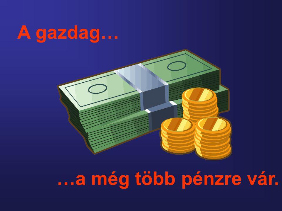…a még több pénzre vár. A gazdag…