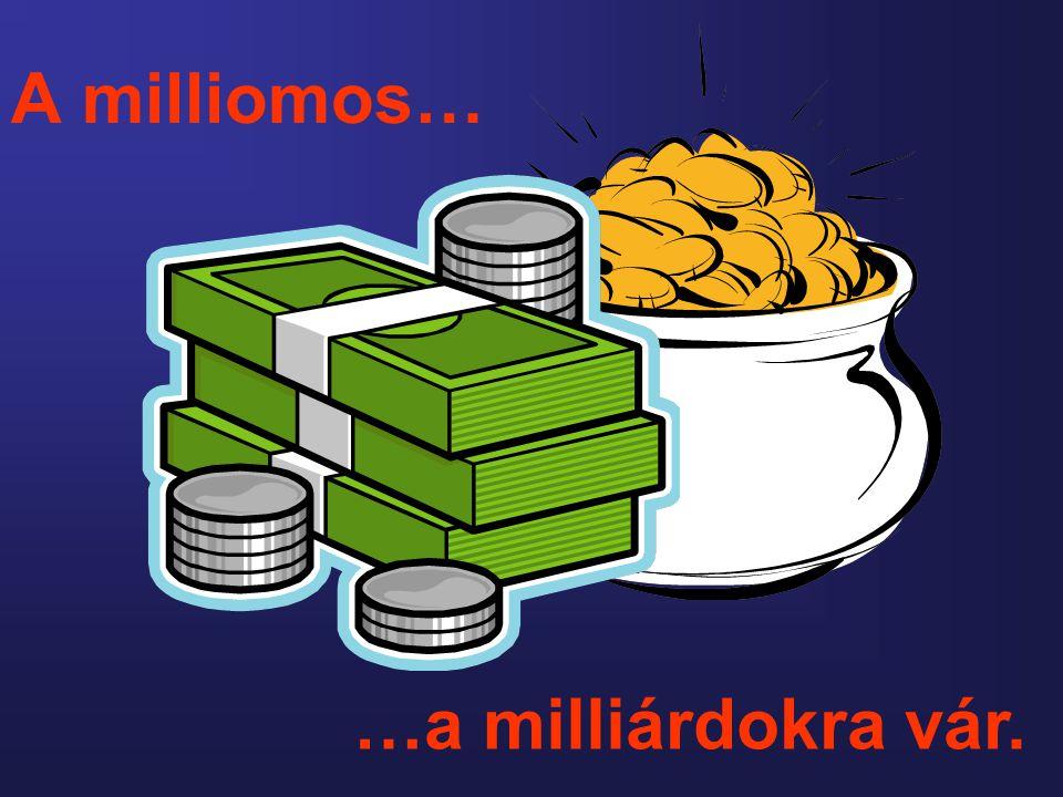 A milliomos… …a milliárdokra vár.