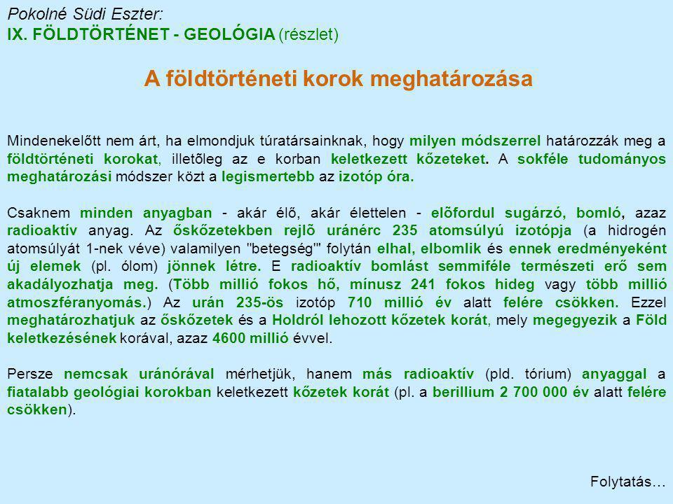 Pokolné Südi Eszter: IX. FÖLDTÖRTÉNET - GEOLÓGIA (részlet) A földtörténeti korok meghatározása Mindenekelőtt nem árt, ha elmondjuk túratársainknak, ho