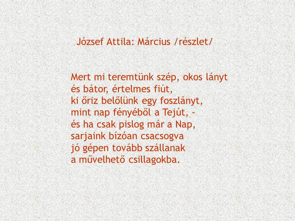 József Attila: Március /részlet/ Mert mi teremtünk szép, okos lányt és bátor, értelmes fiút, ki őriz belőlünk egy foszlányt, mint nap fényéből a Tejút