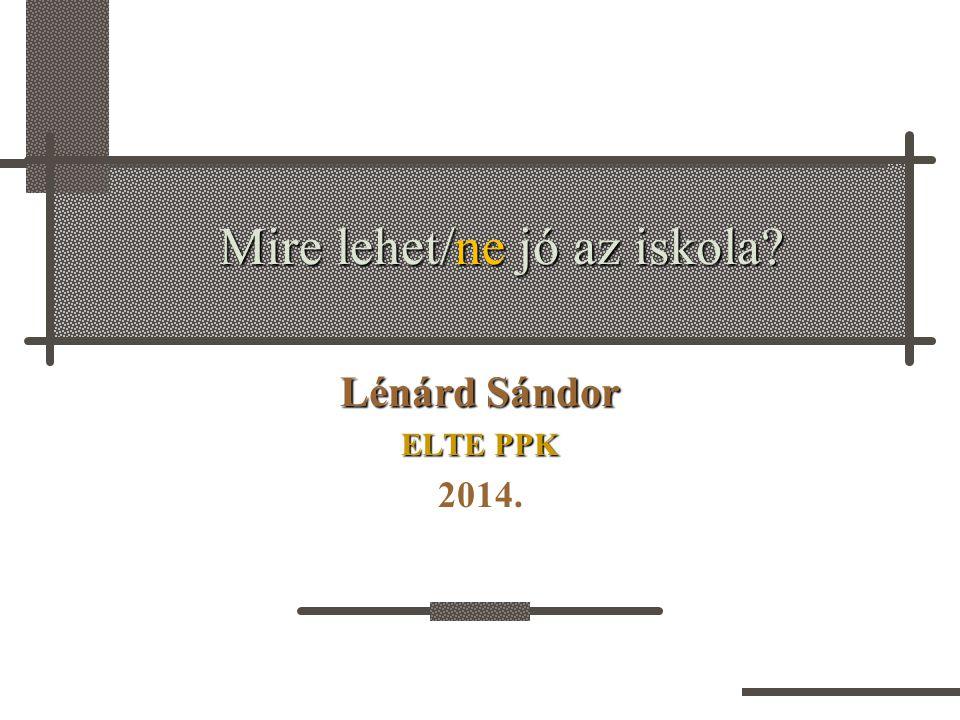 Mire lehet/ne jó az iskola? Lénárd Sándor ELTE PPK 2014.
