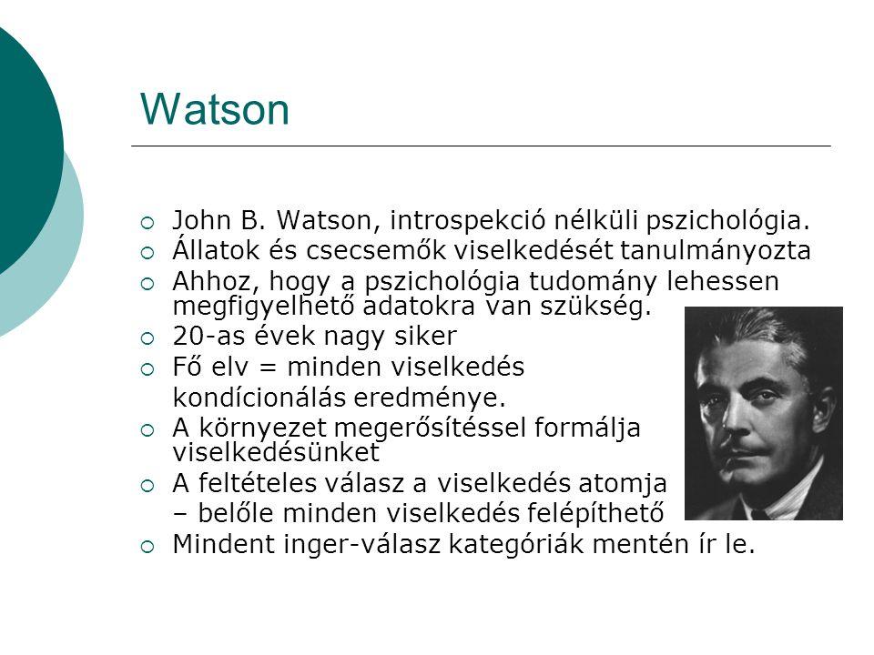 Watson  John B. Watson, introspekció nélküli pszichológia.  Állatok és csecsemők viselkedését tanulmányozta  Ahhoz, hogy a pszichológia tudomány le