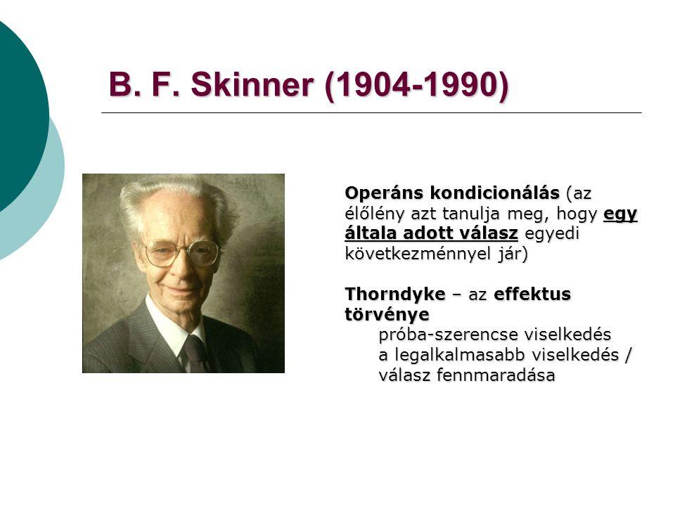 B. F. Skinner (1904-1990) Operáns kondicionálás (az élőlény azt tanulja meg, hogy egy általa adott válasz egyedi következménnyel jár) Thorndyke – az e