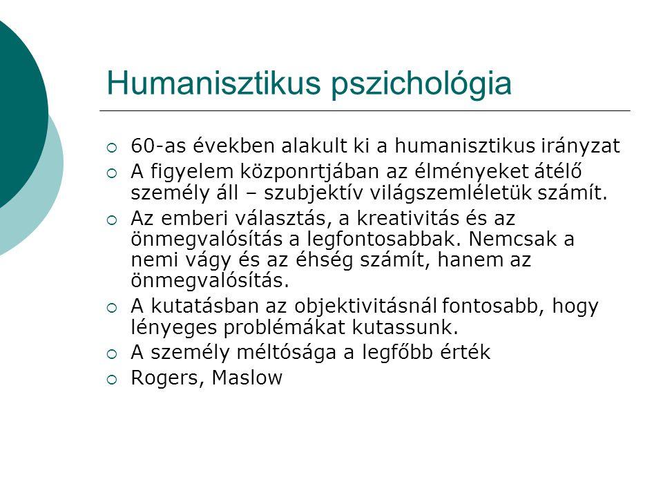 Humanisztikus pszichológia  60-as években alakult ki a humanisztikus irányzat  A figyelem közponrtjában az élményeket átélő személy áll – szubjektív