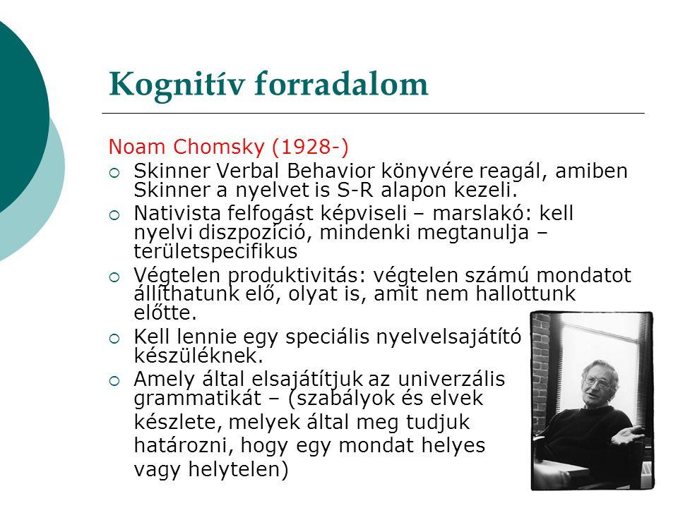 Kognitív forradalom Noam Chomsky (1928-)  Skinner Verbal Behavior könyvére reagál, amiben Skinner a nyelvet is S-R alapon kezeli.  Nativista felfogá