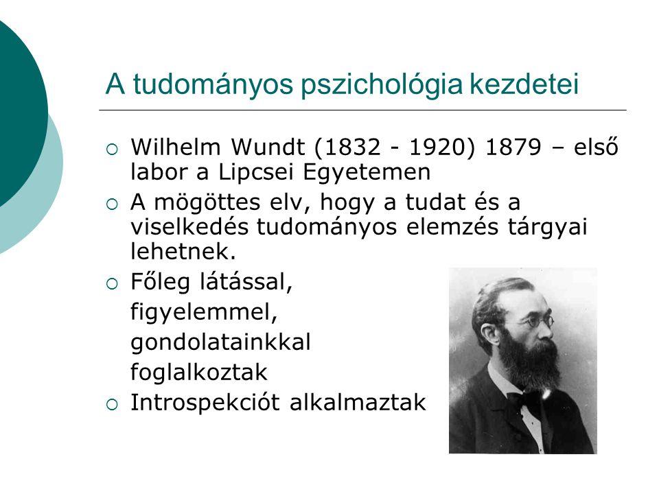 A tudományos pszichológia kezdetei  Wilhelm Wundt (1832 - 1920) 1879 – első labor a Lipcsei Egyetemen  A mögöttes elv, hogy a tudat és a viselkedés