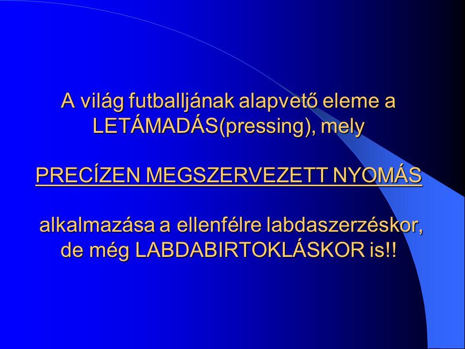 A világ futballjának alapvető eleme a LETÁMADÁS(pressing), mely PRECÍZEN MEGSZERVEZETT NYOMÁS alkalmazása a ellenfélre labdaszerzéskor, de még LABDABI