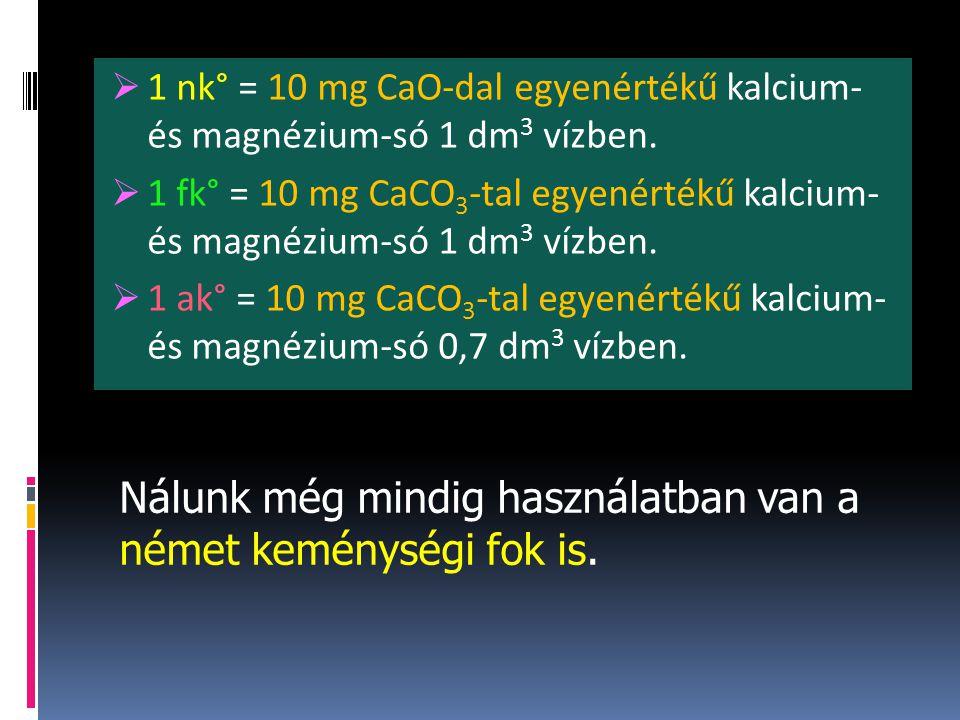  1 nk° = 10 mg CaO-dal egyenértékű kalcium- és magnézium-só 1 dm 3 vízben.  1 fk° = 10 mg CaCO 3 -tal egyenértékű kalcium- és magnézium-só 1 dm 3 ví