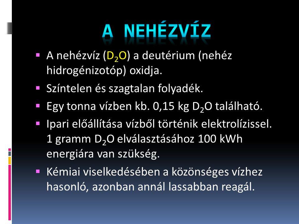  A nehézvíz (D 2 O) a deutérium (nehéz hidrogénizotóp) oxidja.  Színtelen és szagtalan folyadék.  Egy tonna vízben kb. 0,15 kg D 2 O található.  I
