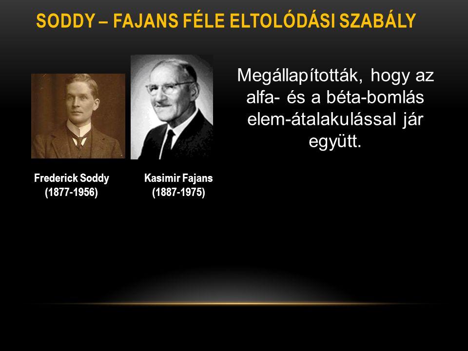 SODDY – FAJANS FÉLE ELTOLÓDÁSI SZABÁLY Kasimir Fajans (1887-1975) Frederick Soddy (1877-1956) Megállapították, hogy az alfa- és a béta-bomlás elem-áta