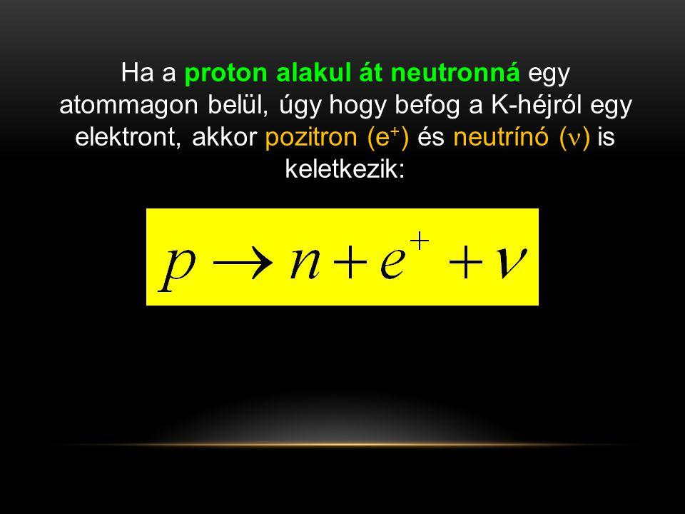 Ha a proton alakul át neutronná egy atommagon belül, úgy hogy befog a K-héjról egy elektront, akkor pozitron (e + ) és neutrínó (  ) is keletkezik: