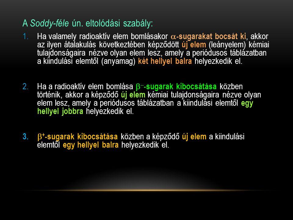 A Soddy-féle ún. eltolódási szabály: 1.Ha valamely radioaktív elem bomlásakor  -sugarakat bocsát ki, akkor az ilyen átalakulás következtében képződöt