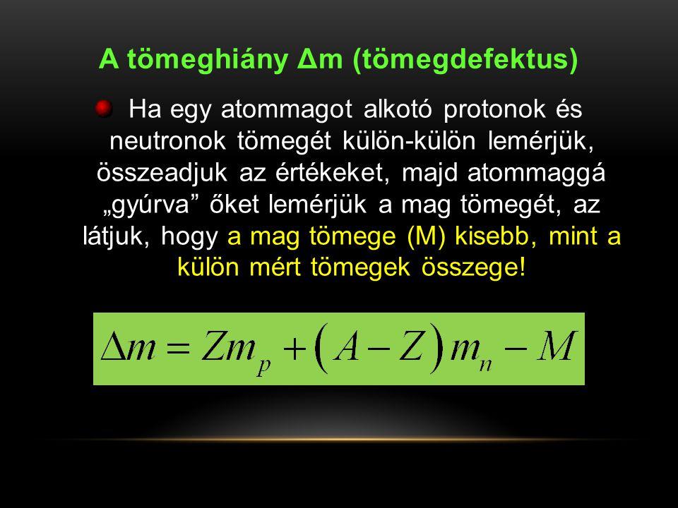 """A tömeghiány Δm (tömegdefektus) Ha egy atommagot alkotó protonok és neutronok tömegét külön-külön lemérjük, összeadjuk az értékeket, majd atommaggá """"g"""