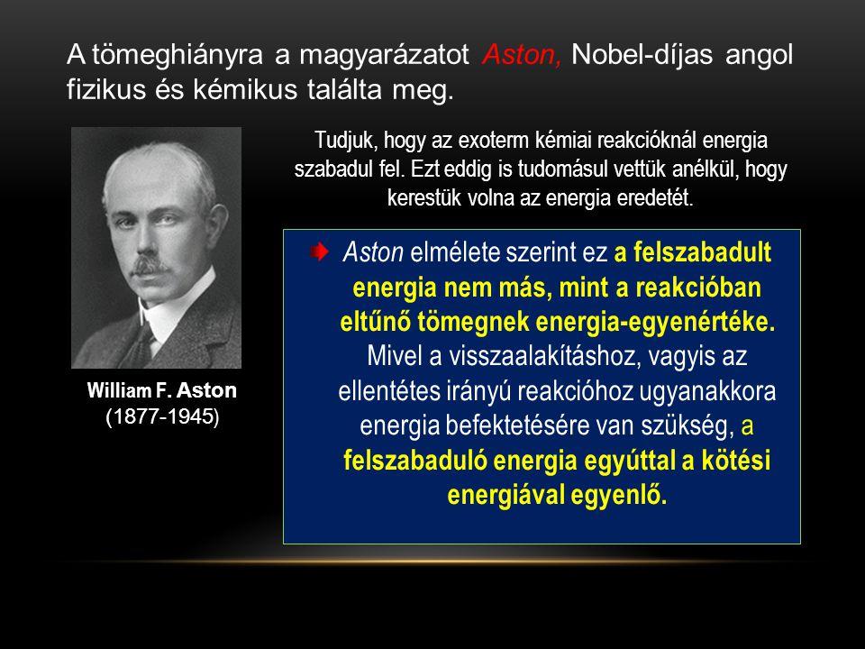 A tömeghiányra a magyarázatot Aston, Nobel-díjas angol fizikus és kémikus találta meg. William F. Aston (1877-1945 ) Tudjuk, hogy az exoterm kémiai re