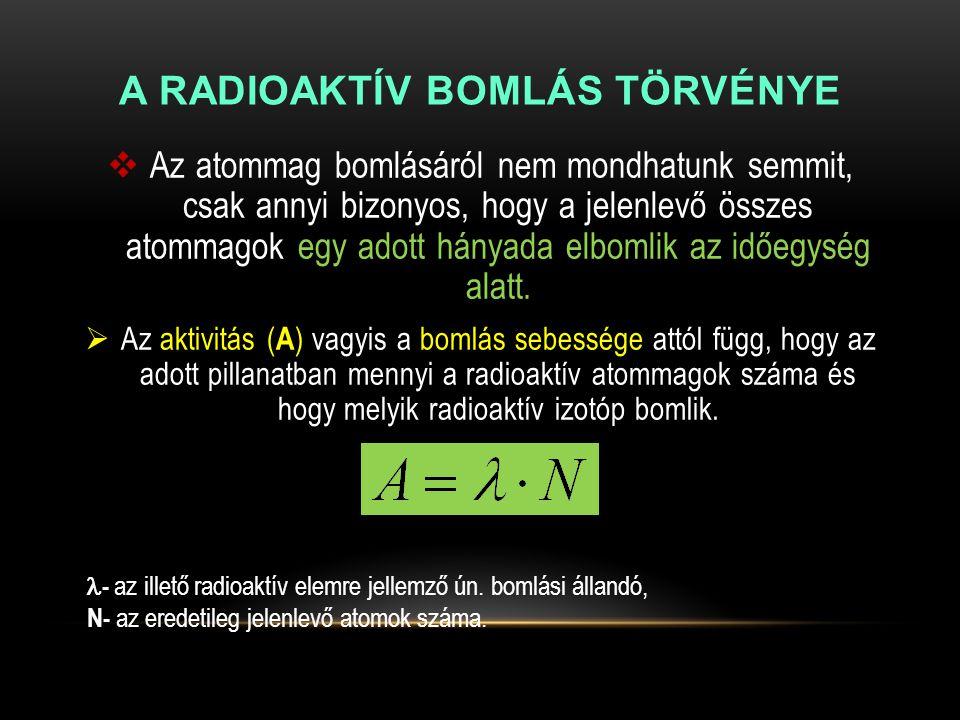 A RADIOAKTÍV BOMLÁS TÖRVÉNYE  Az atommag bomlásáról nem mondhatunk semmit, csak annyi bizonyos, hogy a jelenlevő összes atommagok egy adott hányada e