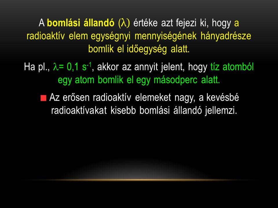 A bomlási állandó ( λ) értéke azt fejezi ki, hogy a radioaktív elem egységnyi mennyiségének hányadrésze bomlik el időegység alatt. Ha pl.,  = 0,1 s -
