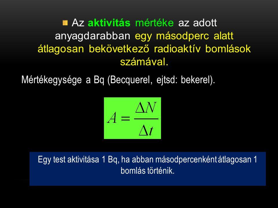 Az aktivitás mértéke az adott anyagdarabban egy másodperc alatt átlagosan bekövetkező radioaktív bomlások számával. Mértékegysége a Bq (Becquerel, ejt