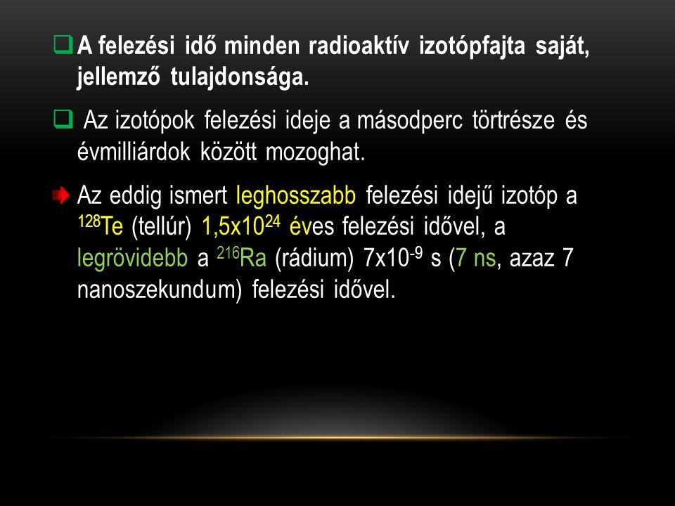  A felezési idő minden radioaktív izotópfajta saját, jellemző tulajdonsága.  Az izotópok felezési ideje a másodperc törtrésze és évmilliárdok között