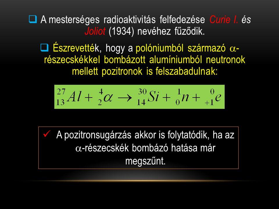  A mesterséges radioaktivitás felfedezése Curie I. és Joliot (1934) nevéhez fűződik.  Észrevették, hogy a polóniumból származó  - részecskékkel bom