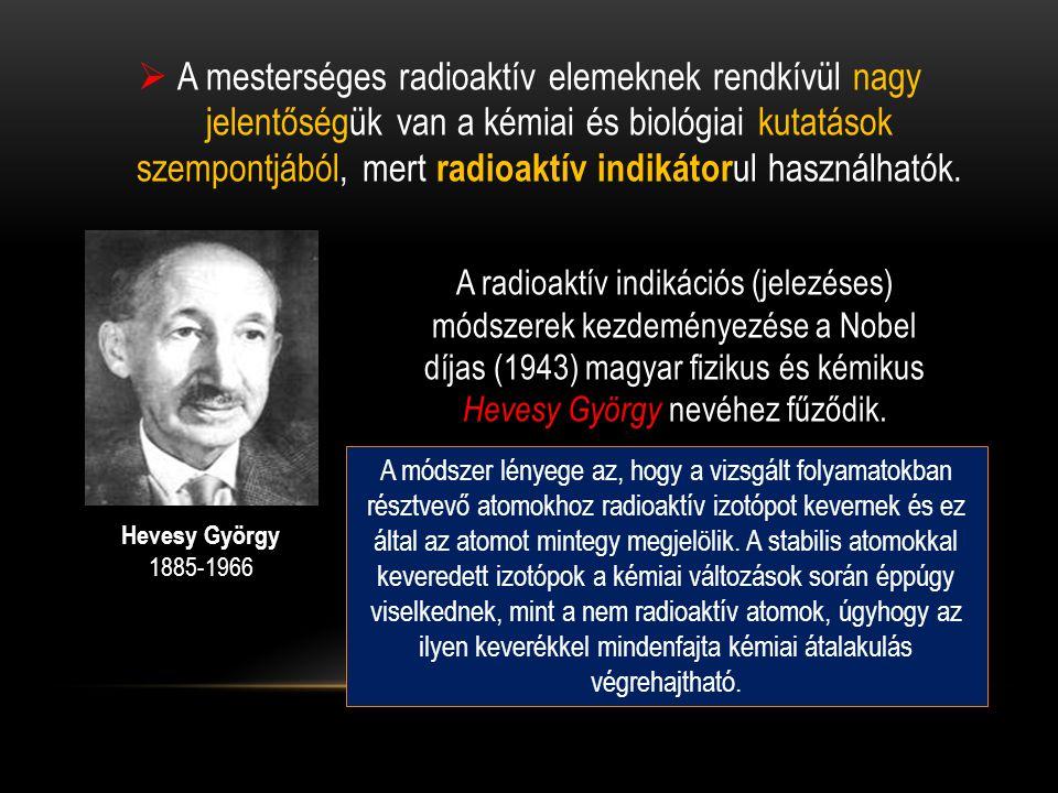  A mesterséges radioaktív elemeknek rendkívül nagy jelentőségük van a kémiai és biológiai kutatások szempontjából, mert radioaktív indikátor ul haszn