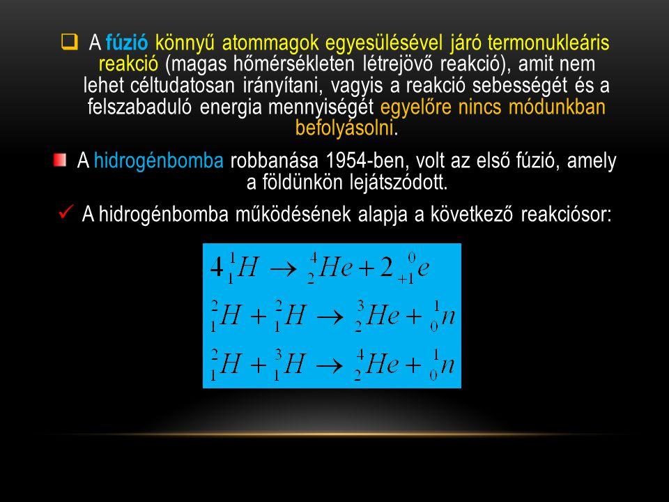  A fúzió könnyű atommagok egyesülésével járó termonukleáris reakció (magas hőmérsékleten létrejövő reakció), amit nem lehet céltudatosan irányítani,