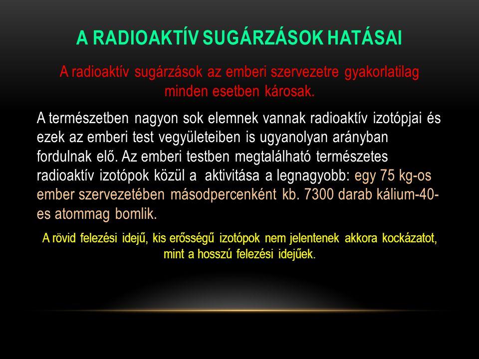A RADIOAKTÍV SUGÁRZÁSOK HATÁSAI A radioaktív sugárzások az emberi szervezetre gyakorlatilag minden esetben károsak. A természetben nagyon sok elemnek