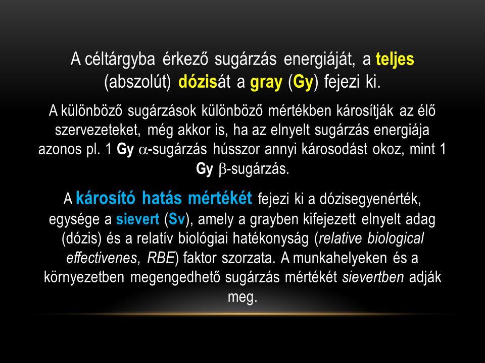 A céltárgyba érkező sugárzás energiáját, a teljes (abszolút) dózis át a gray ( Gy ) fejezi ki. A különböző sugárzások különböző mértékben károsítják a