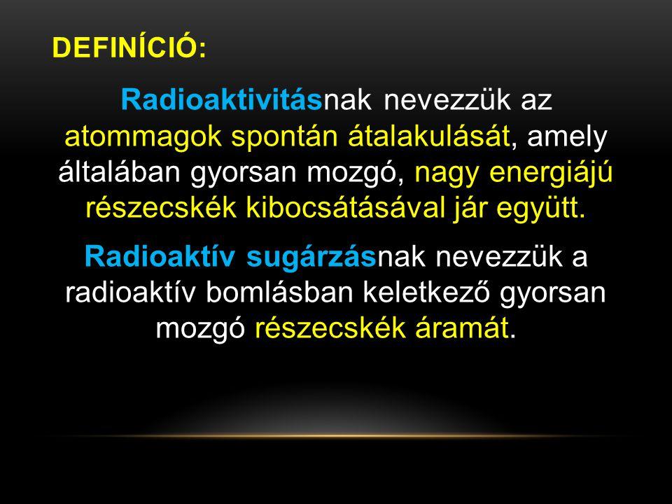 DEFINÍCIÓ: Radioaktivitásnak nevezzük az atommagok spontán átalakulását, amely általában gyorsan mozgó, nagy energiájú részecskék kibocsátásával jár e