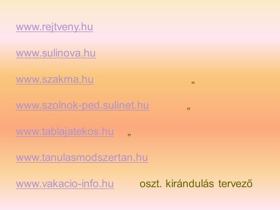 """www.rejtveny.hu www.sulinova.hu www.szakma.huwww.szakma.hu """" www.szolnok-ped.sulinet.huwww.szolnok-ped.sulinet.hu """" www.tablajatekos.huwww.tablajatekos.hu """" www.tanulasmodszertan.hu www.vakacio-info.huwww.vakacio-info.hu oszt."""