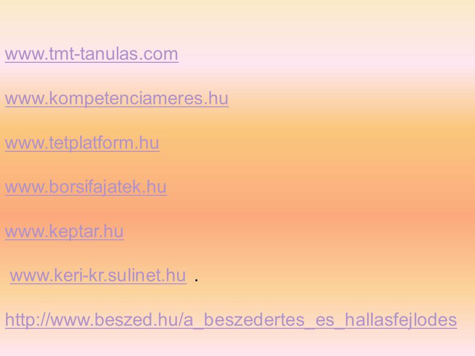 www.tmt-tanulas.com www.kompetenciameres.hu www.tetplatform.hu www.borsifajatek.hu www.keptar.hu www.keri-kr.sulinet.hu.www.keri-kr.sulinet.hu http://www.beszed.hu/a_beszedertes_es_hallasfejlodes