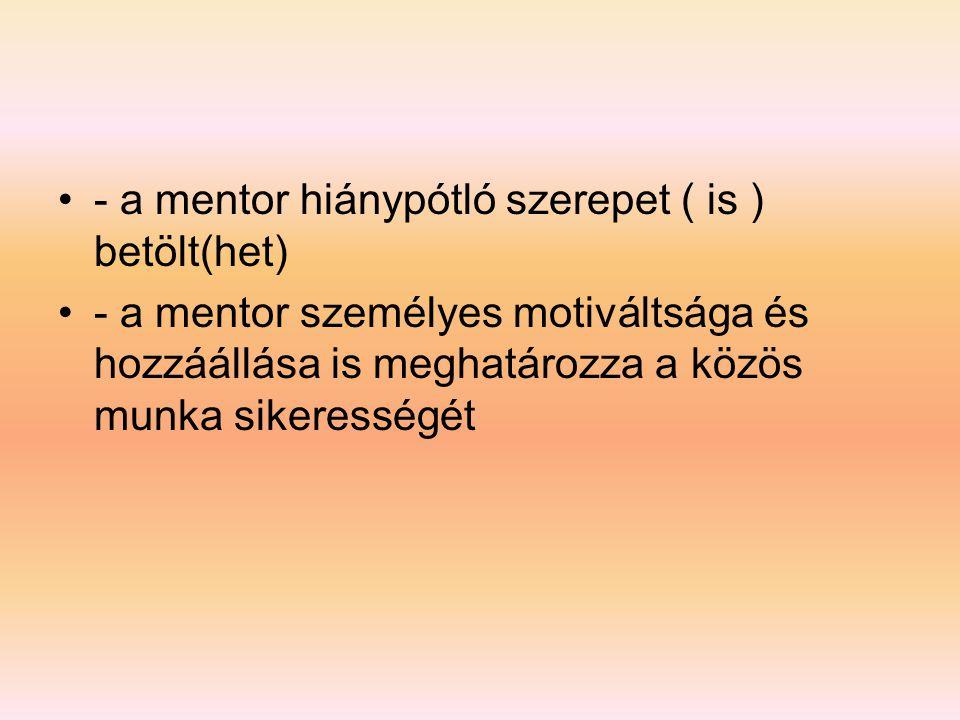 •- a mentor hiánypótló szerepet ( is ) betölt(het) •- a mentor személyes motiváltsága és hozzáállása is meghatározza a közös munka sikerességét