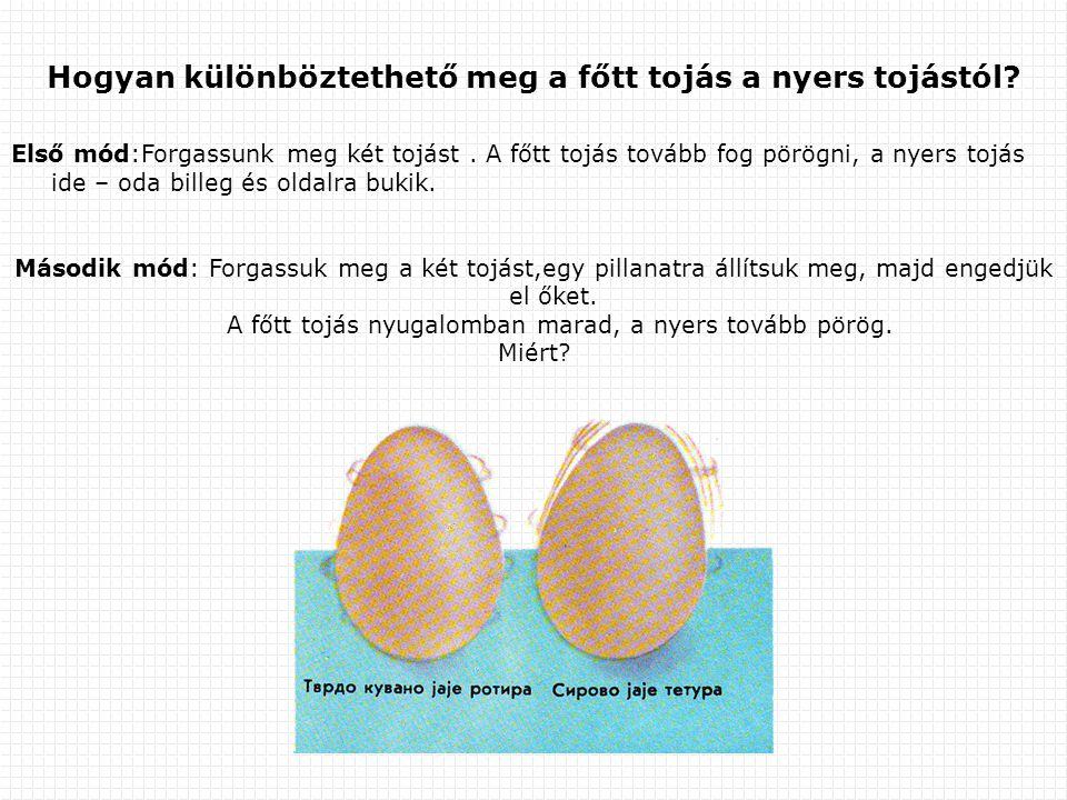 Első mód:Forgassunk meg két tojást. A főtt tojás tovább fog pörögni, а nyers tojás ide – oda billeg és oldalra bukik. Második mód: Forgassuk meg a két