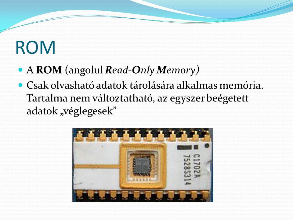 """ROM  A ROM (angolul Read-Only Memory)  Csak olvasható adatok tárolására alkalmas memória. Tartalma nem változtatható, az egyszer beégetett adatok """"v"""
