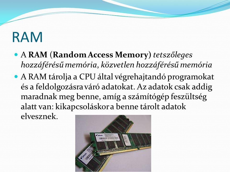 RAM  A RAM (Random Access Memory) tetszőleges hozzáférésű memória, közvetlen hozzáférésű memória  A RAM tárolja a CPU által végrehajtandó programoka