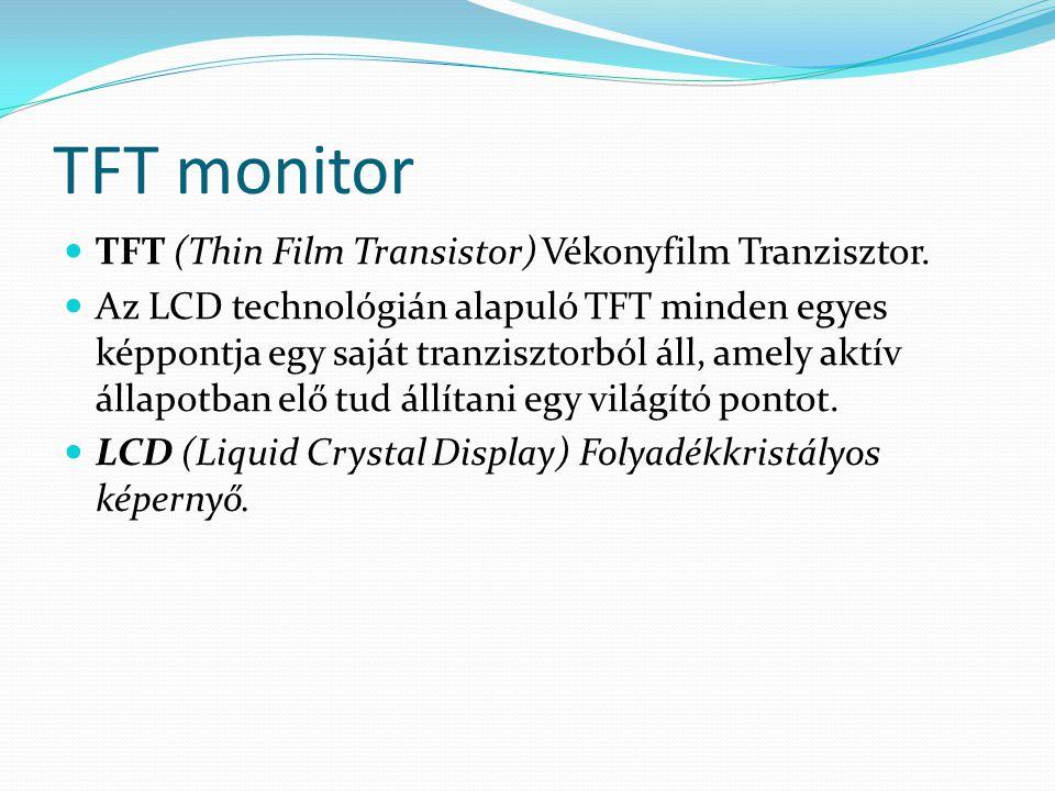 TFT monitor  TFT (Thin Film Transistor) Vékonyfilm Tranzisztor.  Az LCD technológián alapuló TFT minden egyes képpontja egy saját tranzisztorból áll