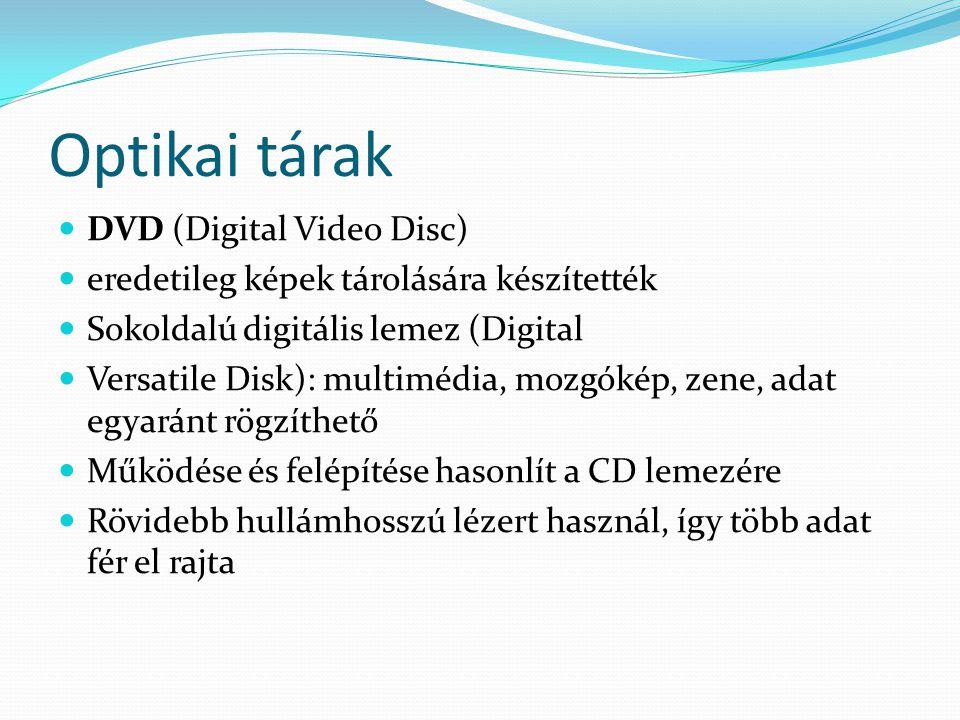 Optikai tárak  DVD (Digital Video Disc)  eredetileg képek tárolására készítették  Sokoldalú digitális lemez (Digital  Versatile Disk): multimédia,