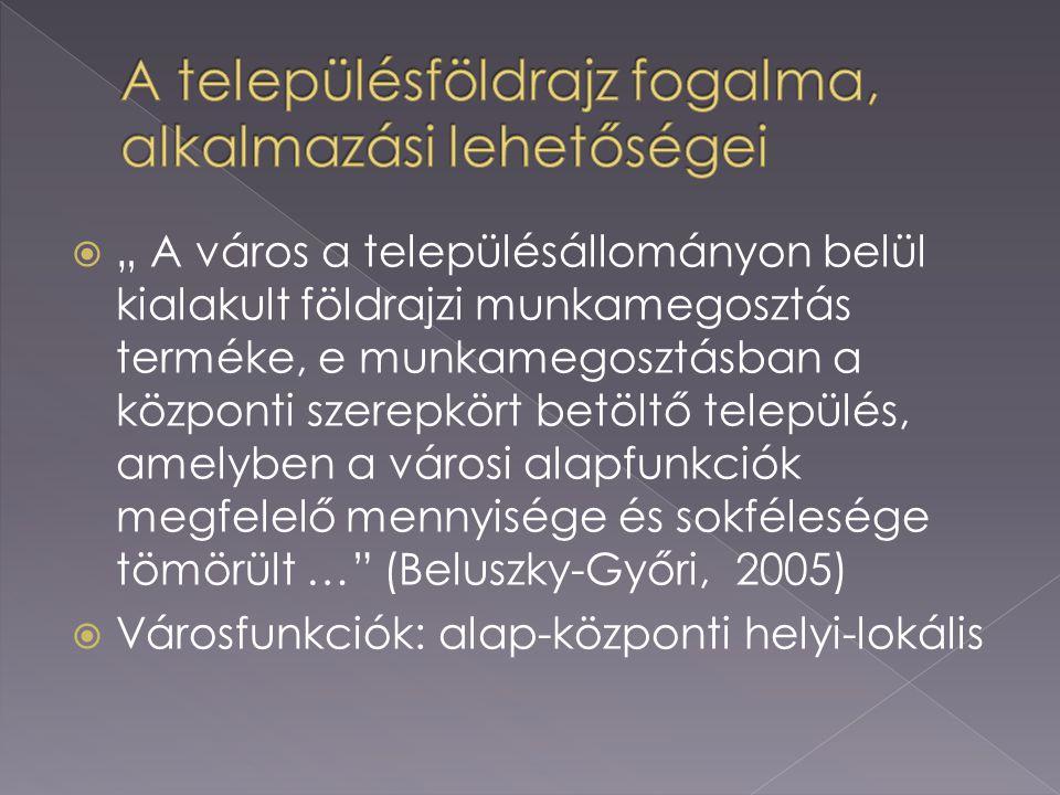 """ """" A város a településállományon belül kialakult földrajzi munkamegosztás terméke, e munkamegosztásban a központi szerepkört betöltő település, amelyben a városi alapfunkciók megfelelő mennyisége és sokfélesége tömörült … (Beluszky-Győri, 2005)  Városfunkciók: alap-központi helyi-lokális"""