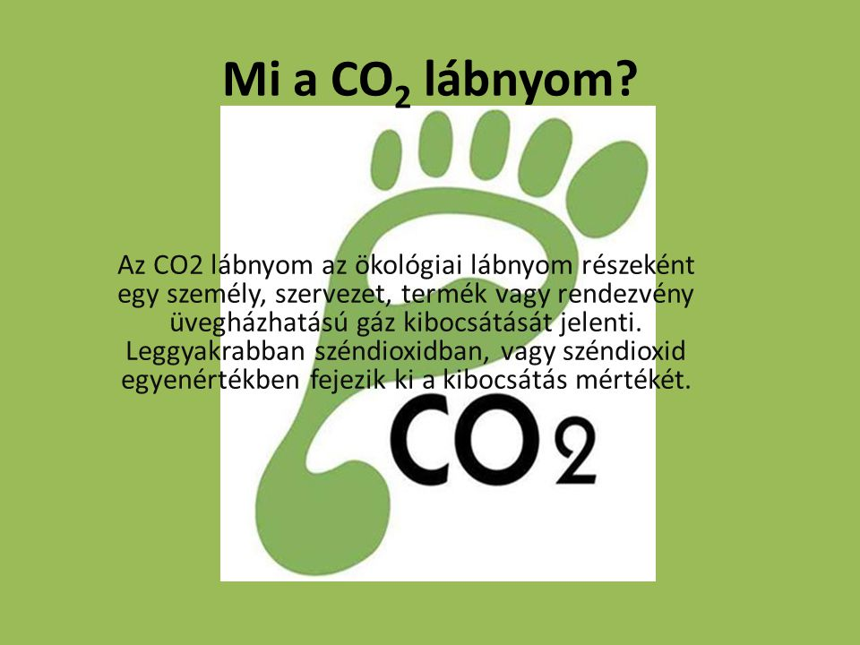 Mi a CO 2 lábnyom? Az CO2 lábnyom az ökológiai lábnyom részeként egy személy, szervezet, termék vagy rendezvény üvegházhatású gáz kibocsátását jelenti